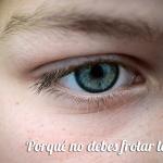 Porqué no debes frotar los ojos